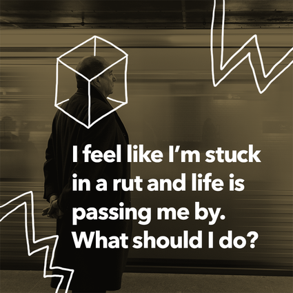 I feel like I'm stuck in a rut and life is passing me by. What should I do?