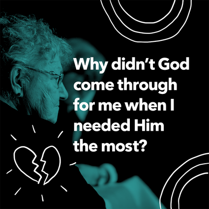 Why didn't God come through for me when I needed Him the most?